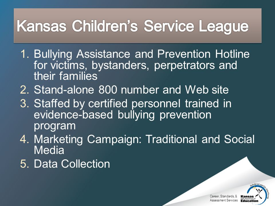 Career, Standards, & Assessment Services 1.Bullying Assistance and Prevention Hotline for victims, bystanders, perpetrators and their families 2.Stand