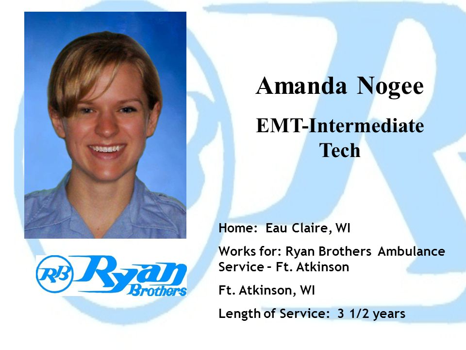 Amanda Nogee EMT-Intermediate Tech Home: Eau Claire, WI Works for: Ryan Brothers Ambulance Service – Ft. Atkinson Ft. Atkinson, WI Length of Service:
