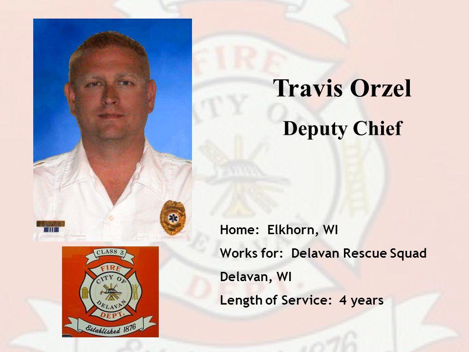 Travis Orzel Deputy Chief Home: Elkhorn, WI Works for: Delavan Rescue Squad Delavan, WI Length of Service: 4 years
