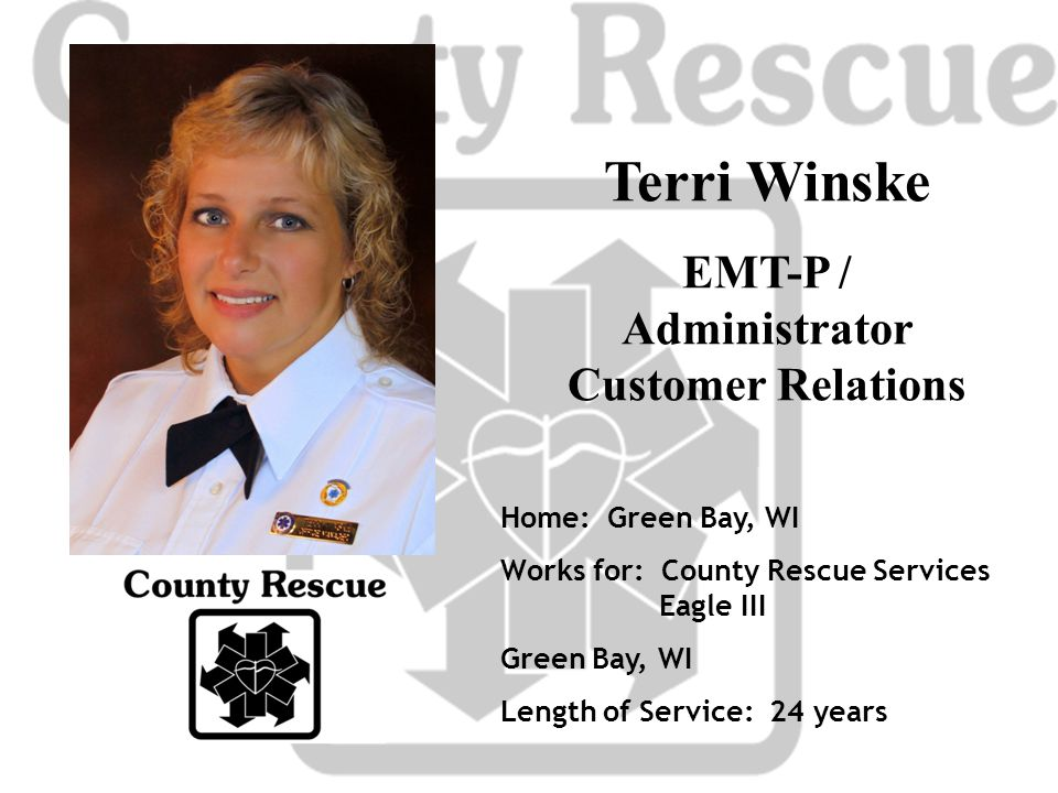 Terri Winske EMT-P / Administrator Customer Relations Home: Green Bay, WI Works for: County Rescue Services Eagle III Green Bay, WI Length of Service: