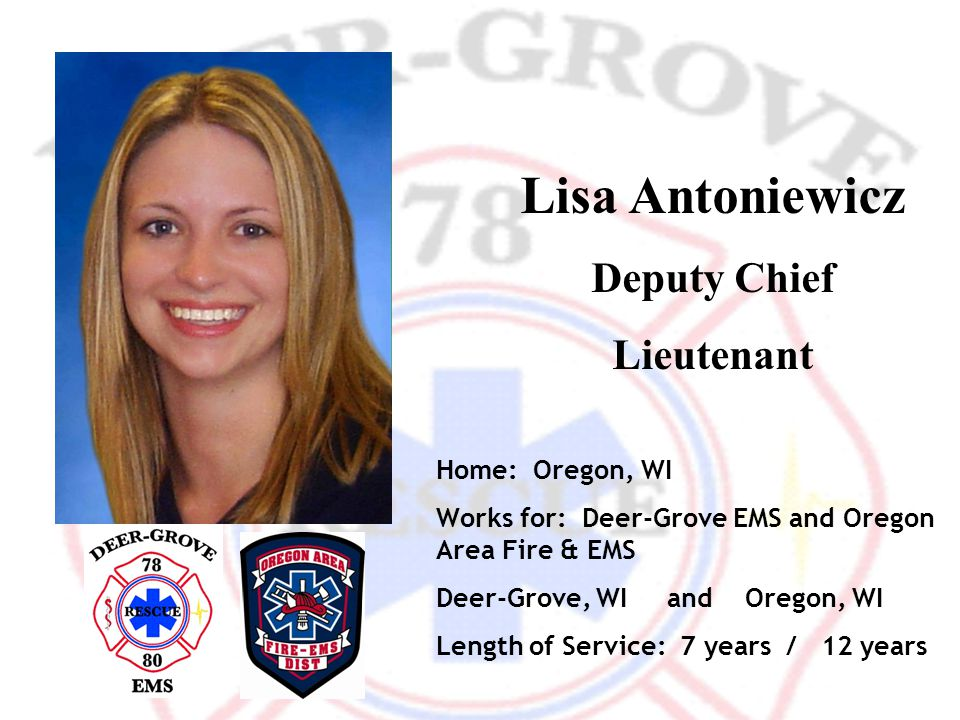 Lisa Antoniewicz Deputy Chief Lieutenant Home: Oregon, WI Works for: Deer-Grove EMS and Oregon Area Fire & EMS Deer-Grove, WI and Oregon, WI Length of Service: 7 years / 12 years