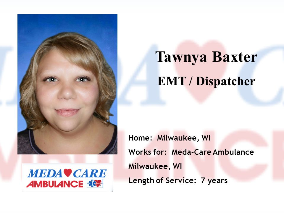 Tawnya Baxter EMT / Dispatcher Home: Milwaukee, WI Works for: Meda-Care Ambulance Milwaukee, WI Length of Service: 7 years