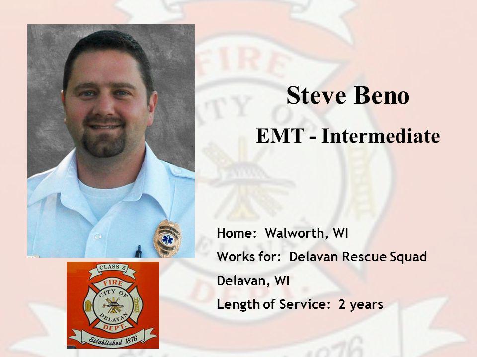 Steve Beno EMT - Intermediate Home: Walworth, WI Works for: Delavan Rescue Squad Delavan, WI Length of Service: 2 years