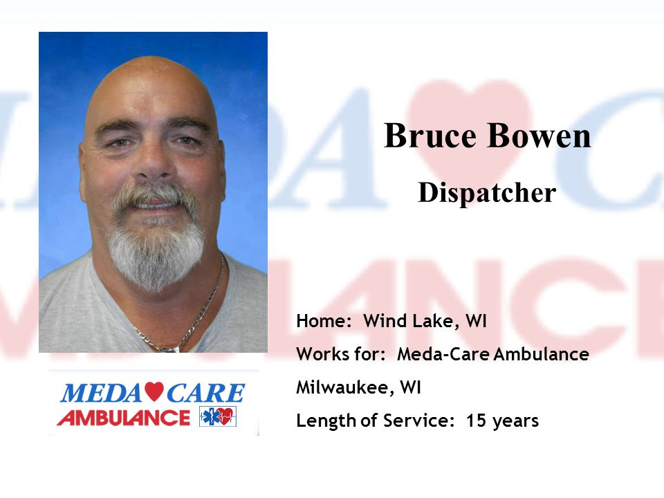 Bruce Bowen Dispatcher Home: Wind Lake, WI Works for: Meda-Care Ambulance Milwaukee, WI Length of Service: 15 years