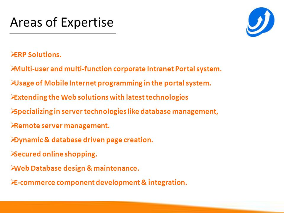Areas of Expertise ERP Solutions. Multi-user and multi-function corporate Intranet Portal system. Usage of Mobile Internet programming in the portal s