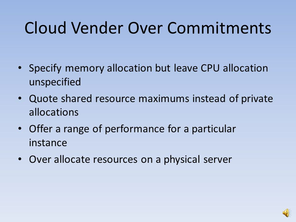 Cloud Vender Over Commitments Specify memory allocation but leave CPU allocation unspecified Quote shared resource maximums instead of private allocations Offer a range of performance for a particular instance Over allocate resources on a physical server