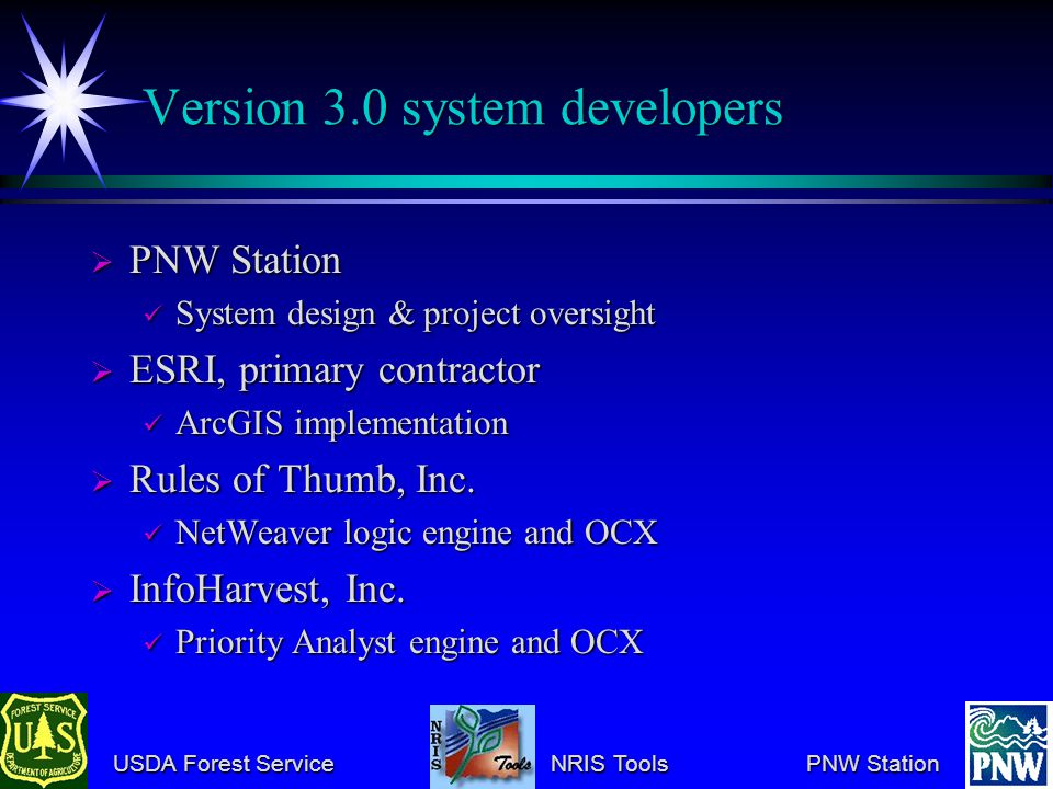 USDA Forest Service NRIS Tools PNW Station USDA Forest Service NRIS Tools PNW Station Version 3.0 system developers PNW Station PNW Station System design & project oversight System design & project oversight ESRI, primary contractor ESRI, primary contractor ArcGIS implementation ArcGIS implementation Rules of Thumb, Inc.