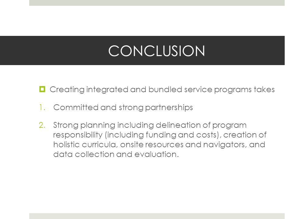 CONCLUSION Creating integrated and bundled service programs takes 1.Committed and strong partnerships 2.Strong planning including delineation of program responsibility (including funding and costs), creation of holistic curricula, onsite resources and navigators, and data collection and evaluation.