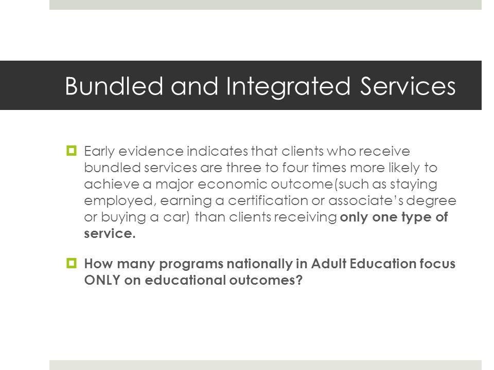 Bundled and Integrated Services Early evidence indicates that clients who receive bundled services are three to four times more likely to achieve a major economic outcome(such as staying employed, earning a certification or associates degree or buying a car) than clients receiving only one type of service.