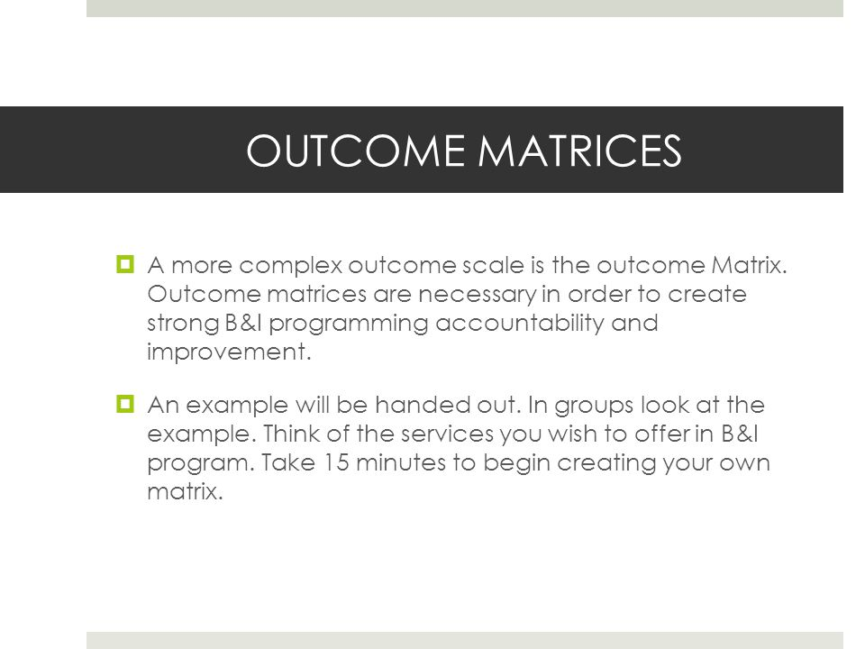 OUTCOME MATRICES A more complex outcome scale is the outcome Matrix.