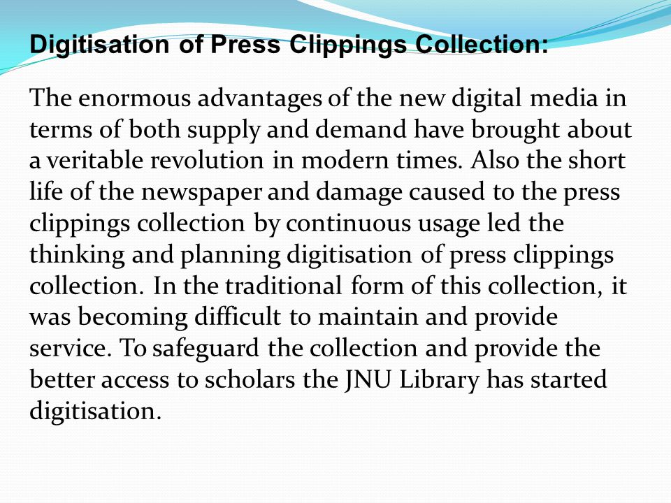 Digitisation of Press Clippings Collection: The enormous advantages of the new digital media in terms of both supply and demand have brought about a veritable revolution in modern times.