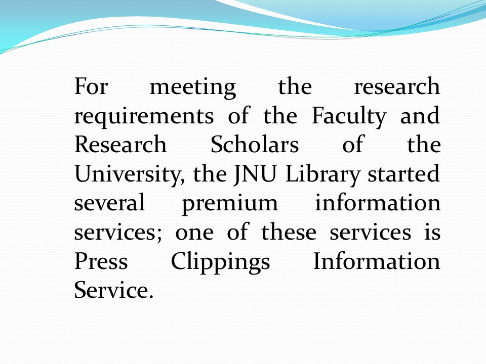 For meeting the research requirements of the Faculty and Research Scholars of the University, the JNU Library started several premium information services; one of these services is Press Clippings Information Service.