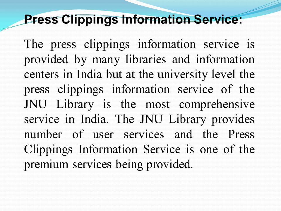 The Press Clipping Information Service in Jawaharlal Nehru University Library was started in 1974 to cater the information requirements of the faculty and scholars of School of International Studies on topical issues.