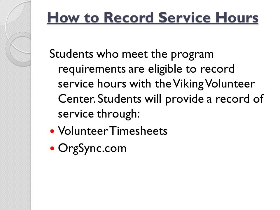 How to Record Service Hours Students who meet the program requirements are eligible to record service hours with the Viking Volunteer Center. Students