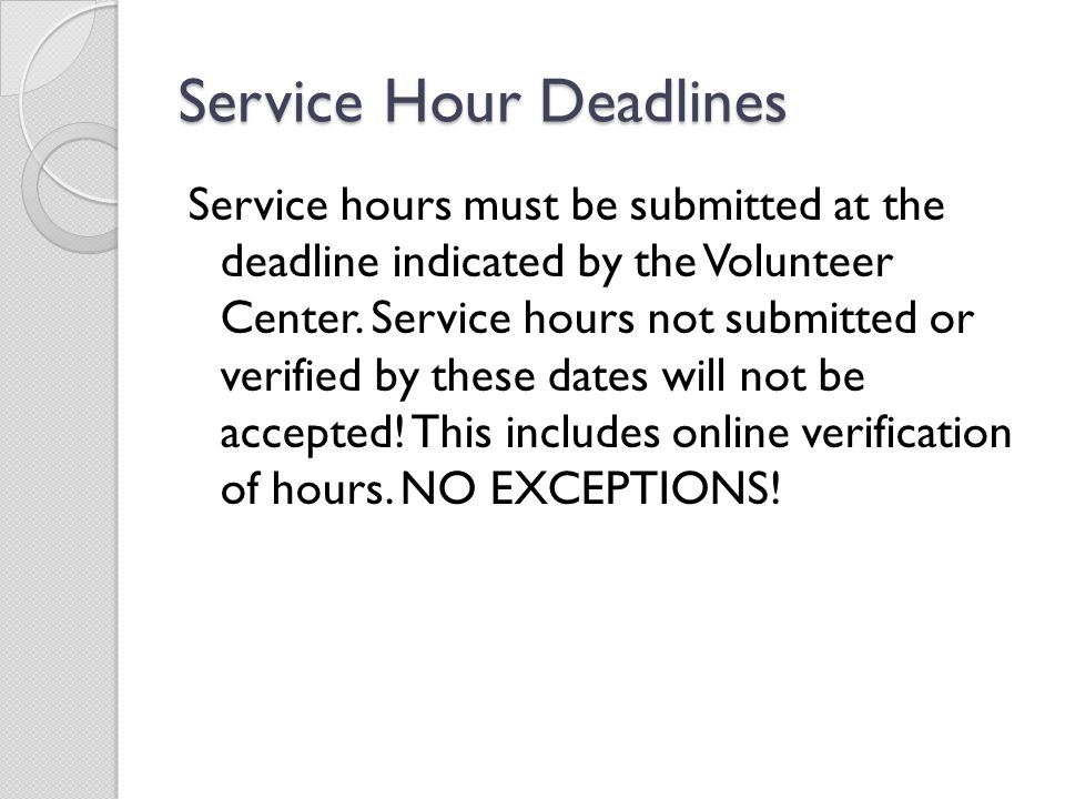 Service Hour Deadlines Service hours must be submitted at the deadline indicated by the Volunteer Center. Service hours not submitted or verified by t