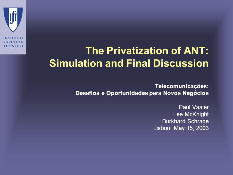 The Privatization of ANT: Simulation and Final Discussion Telecomunicações: Desafios e Oportunidades para Novos Negócios Paul Vaaler Lee McKnight Burk