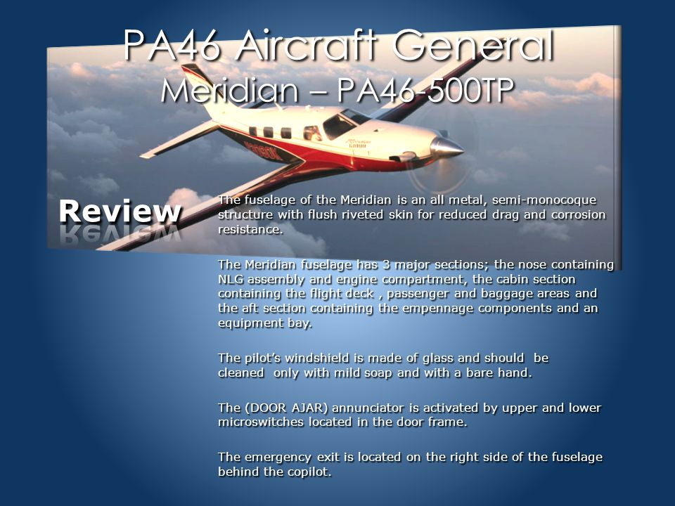 PA46 Aircraft General Meridian – PA46-500TP The fuselage of the Meridian is an all metal, semi-monocoque structure with flush riveted skin for reduced