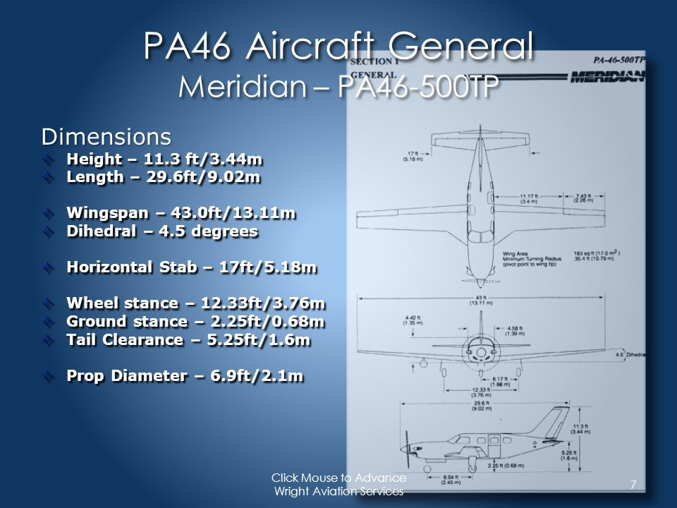 PA46 Performance For example & training only Refer to your own aircraft Performance Information whenever making these calculations 18 Click Mouse to Advance Wright Aviation Services Cruise Endurance : Maximum Cruise Speed Flight Level: FL 250 OAT: -15 C Power: Max Cruise Takeoff Fuel: 1139 lbs Power Setting: 1147 ft/lbs torque Speed:258 KTAS Fuel Burn:250lbs/hr - 113.4 kg/hr Cruise Endurance:2:56 w/reserve Range w/IFR Reserve: 699 nm
