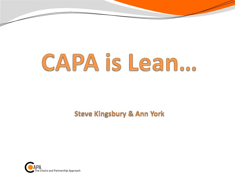 CAPA is Lean p198-199 Toyota mantra: People + Brilliant processes = Amazing results Always: Add value Smooth flow Pull not push Make decisions slowly, implement quickly Relentless reflection Go see for yourself