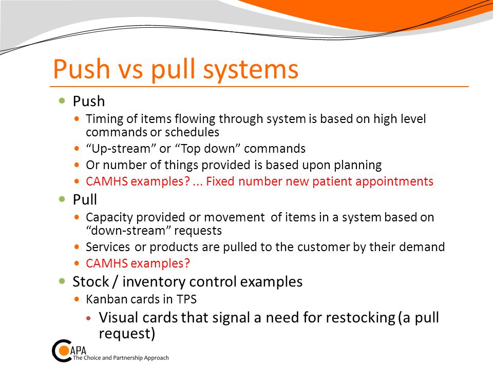 Push vs pull systems Push Timing of items flowing through system is based on high level commands or schedules Up-stream or Top down commands Or number of things provided is based upon planning CAMHS examples ...