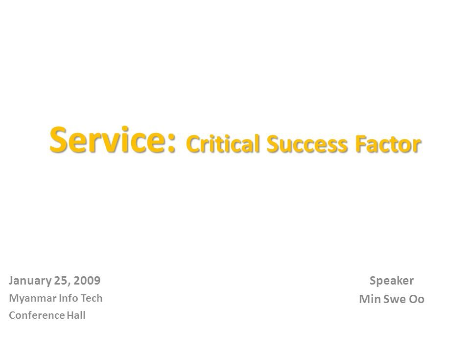 Service: Critical Success Factor Speaker Min Swe Oo January 25, 2009 Myanmar Info Tech Conference Hall