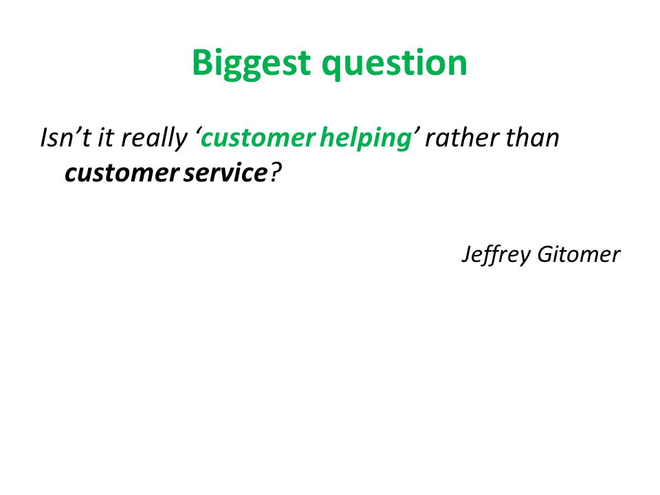Biggest question Isnt it really customer helping rather than customer service? Jeffrey Gitomer