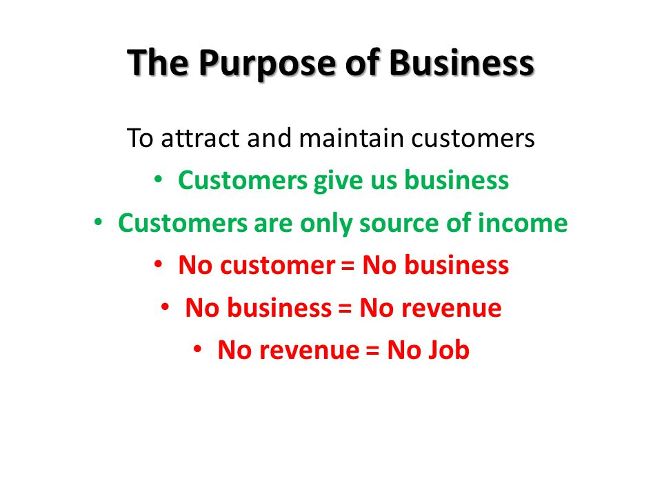 The Purpose of Business To attract and maintain customers Customers give us business Customers are only source of income No customer = No business No business = No revenue No revenue = No Job