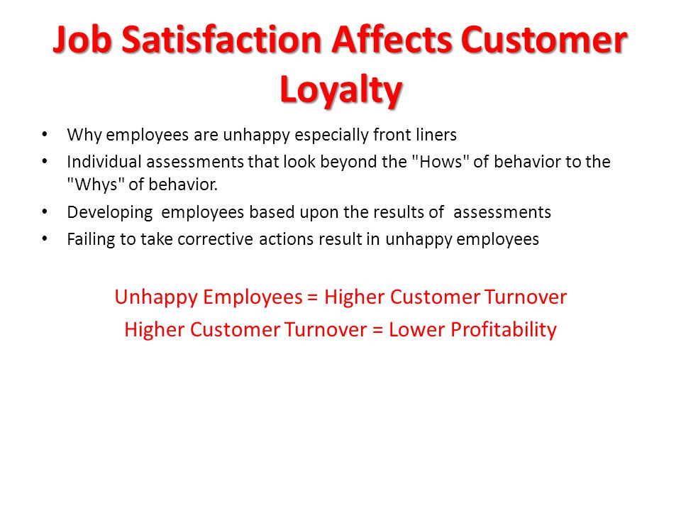 Job Satisfaction Affects Customer Loyalty Why employees are unhappy especially front liners Individual assessments that look beyond the Hows of behavior to the Whys of behavior.