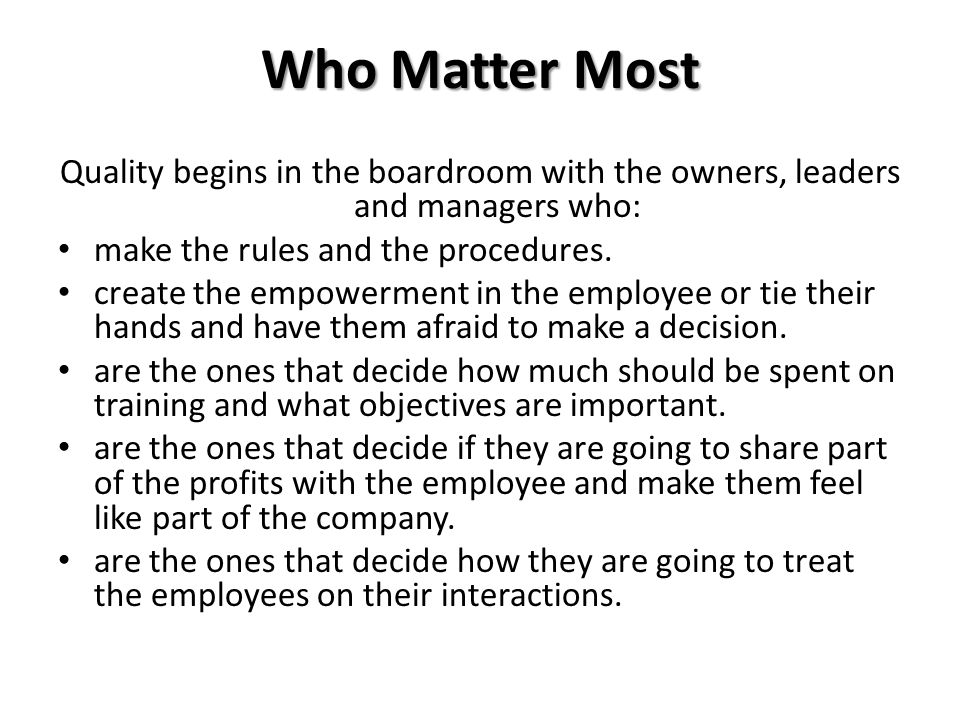 Who Matter Most Quality begins in the boardroom with the owners, leaders and managers who: make the rules and the procedures.