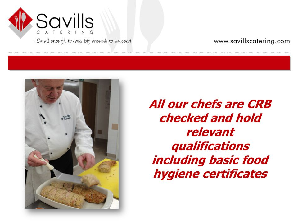 All our chefs are CRB checked and hold relevant qualifications including basic food hygiene certificates