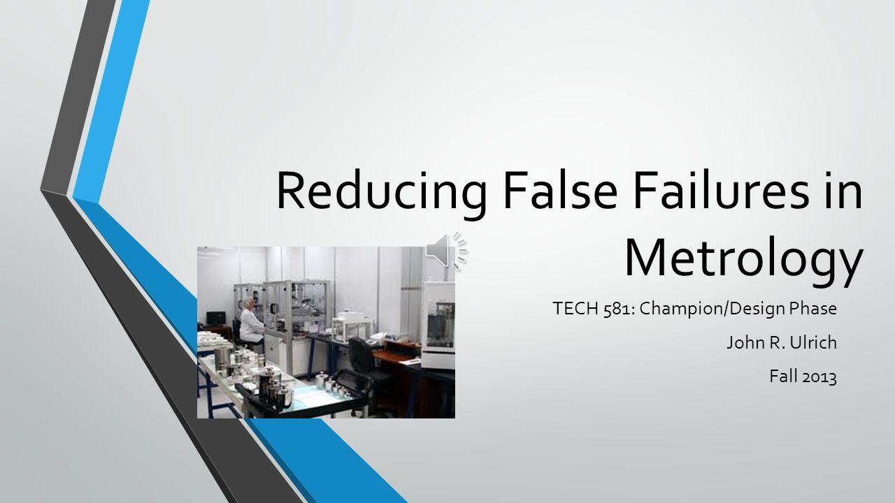 Reducing False Failures in Metrology TECH 581: Champion/Design Phase John R. Ulrich Fall 2013
