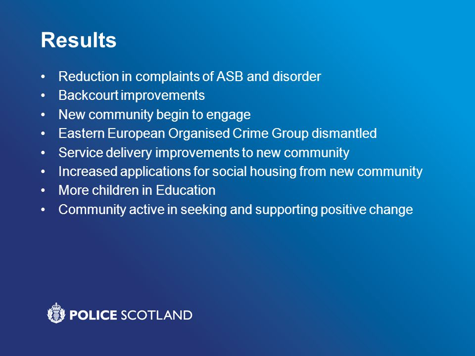 Results Reduction in complaints of ASB and disorder Backcourt improvements New community begin to engage Eastern European Organised Crime Group dismantled Service delivery improvements to new community Increased applications for social housing from new community More children in Education Community active in seeking and supporting positive change
