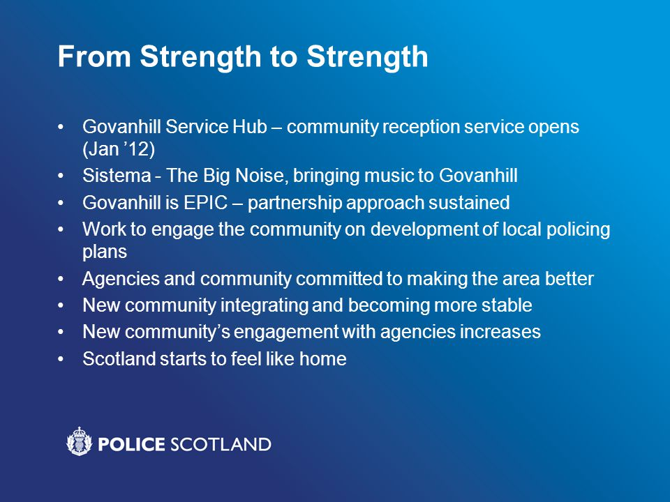 From Strength to Strength Govanhill Service Hub – community reception service opens (Jan 12) Sistema - The Big Noise, bringing music to Govanhill Govanhill is EPIC – partnership approach sustained Work to engage the community on development of local policing plans Agencies and community committed to making the area better New community integrating and becoming more stable New communitys engagement with agencies increases Scotland starts to feel like home