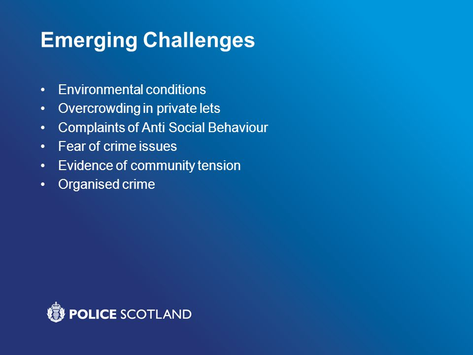 Emerging Challenges Environmental conditions Overcrowding in private lets Complaints of Anti Social Behaviour Fear of crime issues Evidence of community tension Organised crime