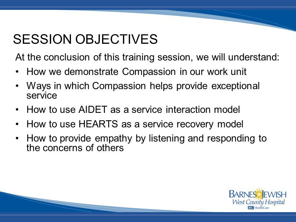 SESSION OBJECTIVES At the conclusion of this training session, we will understand: How we demonstrate Compassion in our work unit Ways in which Compassion helps provide exceptional service How to use AIDET as a service interaction model How to use HEARTS as a service recovery model How to provide empathy by listening and responding to the concerns of others