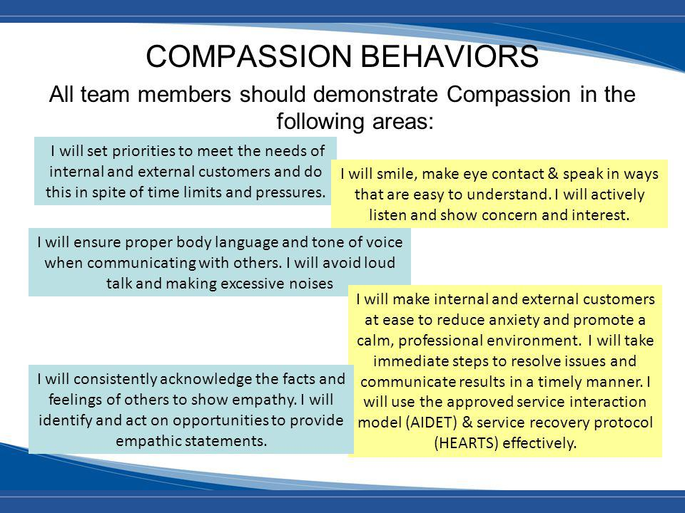 COMPASSION BEHAVIORS All team members should demonstrate Compassion in the following areas: I will set priorities to meet the needs of internal and external customers and do this in spite of time limits and pressures.