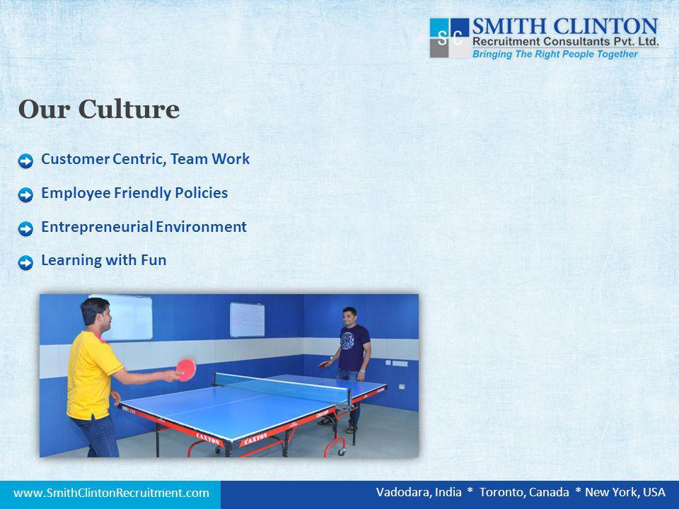 Customer Centric, Team Work Employee Friendly Policies Entrepreneurial Environment Learning with Fun Our Culture www.SmithClintonRecruitment.com Vadodara, India * Toronto, Canada * New York, USA