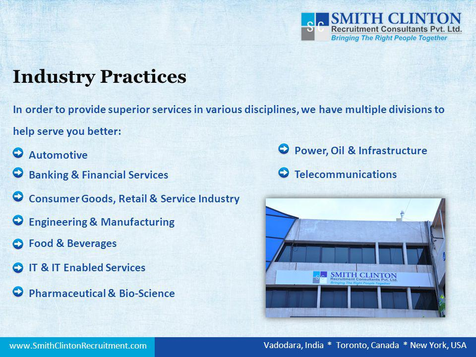 Automotive Banking & Financial Services Consumer Goods, Retail & Service Industry In order to provide superior services in various disciplines, we have multiple divisions to help serve you better: Engineering & Manufacturing Food & Beverages IT & IT Enabled Services Pharmaceutical & Bio-Science Industry Practices Power, Oil & Infrastructure Telecommunications www.SmithClintonRecruitment.com Vadodara, India * Toronto, Canada * New York, USA
