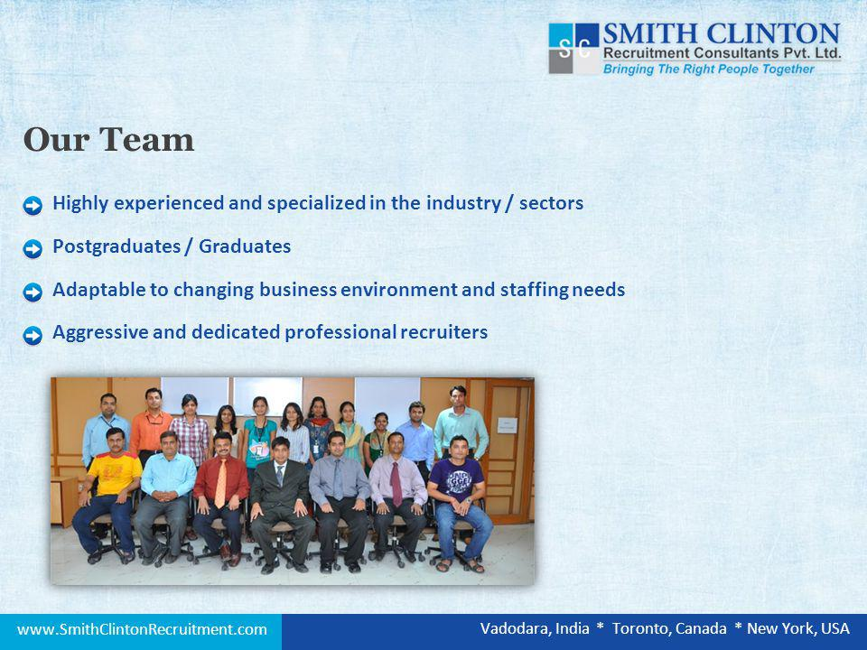 Highly experienced and specialized in the industry / sectors Postgraduates / Graduates Adaptable to changing business environment and staffing needs Aggressive and dedicated professional recruiters Our Team www.SmithClintonRecruitment.com Vadodara, India * Toronto, Canada * New York, USA