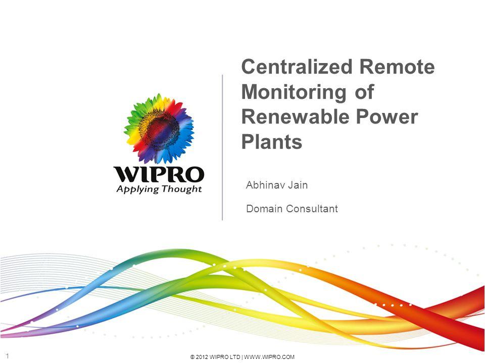 © 2012 WIPRO LTD | WWW.WIPRO.COM 1 Centralized Remote Monitoring of Renewable Power Plants Abhinav Jain Domain Consultant