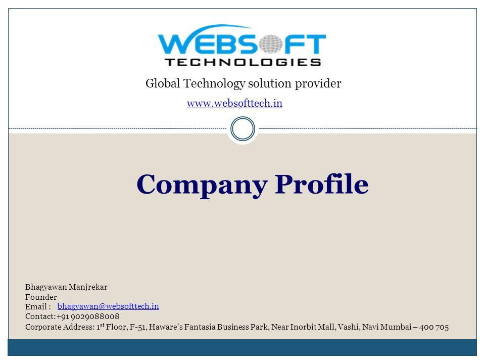 Global Technology solution provider Bhagyawan Manjrekar Founder Email : Contact:+91 9029088008 Corporate Address: 1 st Floor, F-51, Hawares Fantasia Business Park, Near Inorbit Mall, Vashi, Navi Mumbai – 400 705 www.websofttech.in Company Profile bhagyawan@websofttech.in