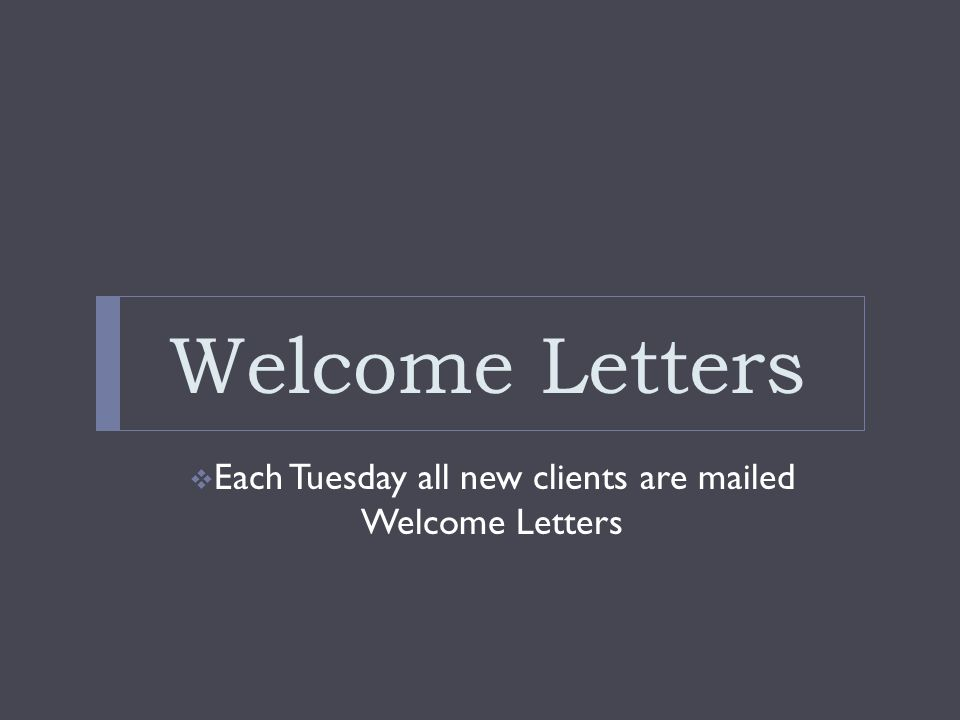 Welcome Letters Each Tuesday all new clients are mailed Welcome Letters