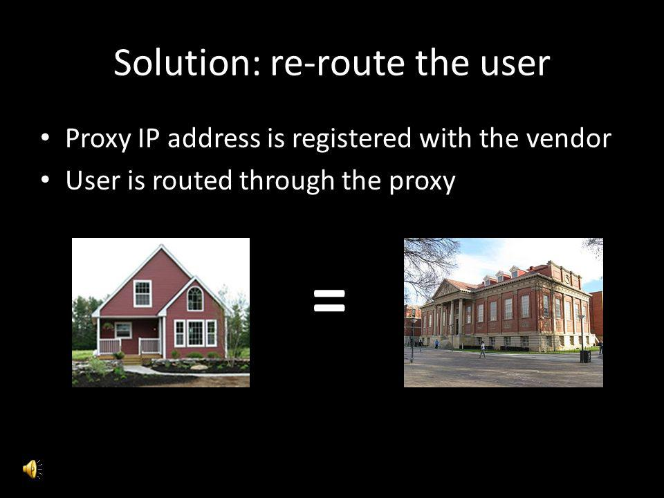 Solution: re-route the user Proxy IP address is registered with the vendor User is routed through the proxy =