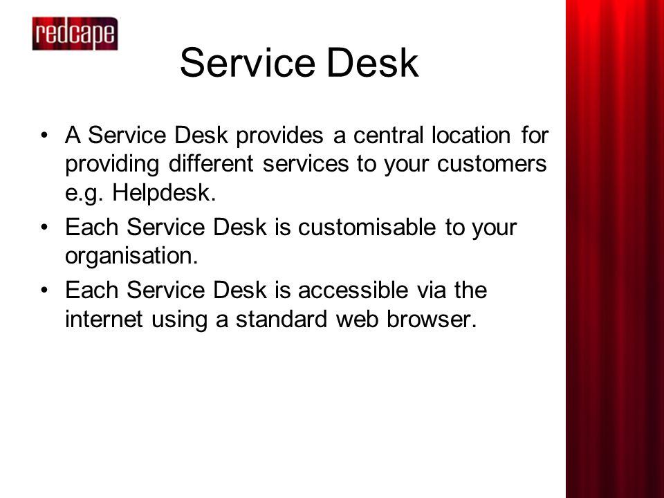 Service Desk A Service Desk provides a central location for providing different services to your customers e.g.
