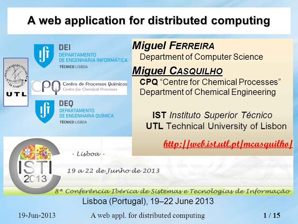 Miguel F ERREIRA Department of Computer Science Miguel C ASQUILHO CPQ Centre for Chemical Processes Department of Chemical Engineering IST Instituto Superior Técnico UTL Technical University of Lisbon   A web application for distributed computing Lisboa (Portugal), 19–22 June Jun-2013A web appl.