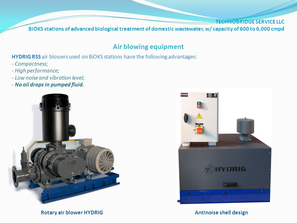 Air blowing equipment Rotary air blower HYDRIG HYDRIG RSS air blowers used on BiOKS stations have the following advantages: - Compactness; - High performance; - Low noise and vibration level; - No oil drops in pumped fluid.