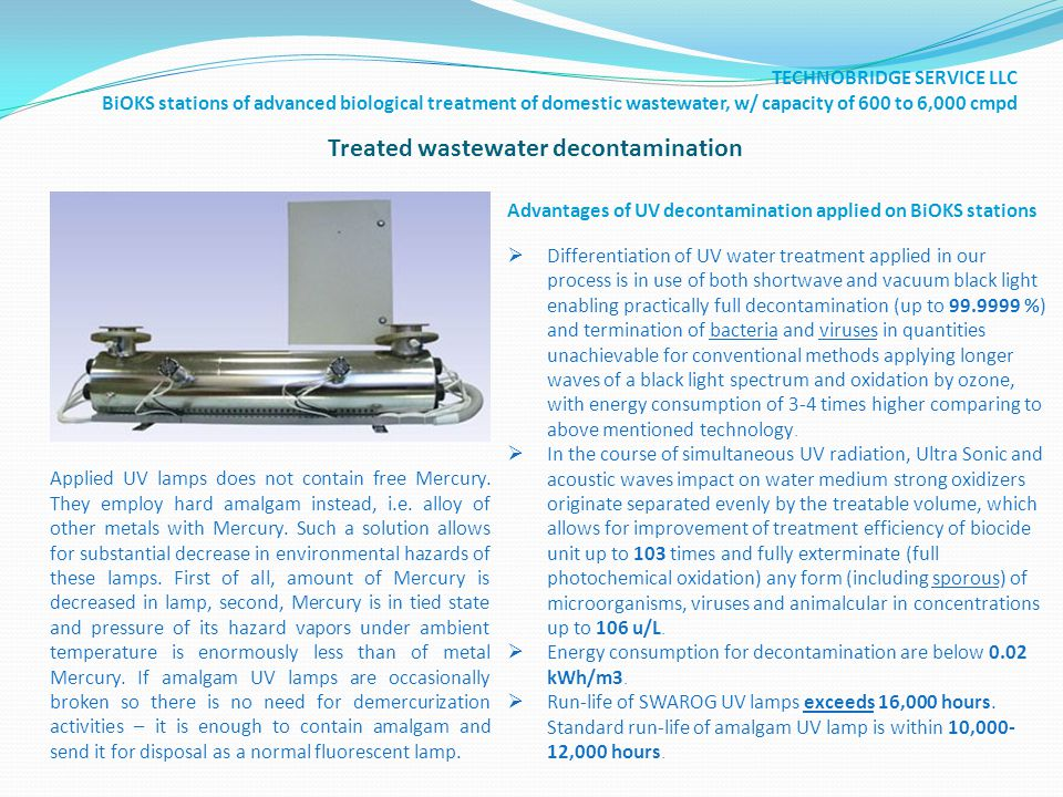 Treated wastewater decontamination Advantages of UV decontamination applied on BiOKS stations Differentiation of UV water treatment applied in our process is in use of both shortwave and vacuum black light enabling practically full decontamination (up to 99.9999 %) and termination of bacteria and viruses in quantities unachievable for conventional methods applying longer waves of a black light spectrum and oxidation by ozone, with energy consumption of 3-4 times higher comparing to above mentioned technology.