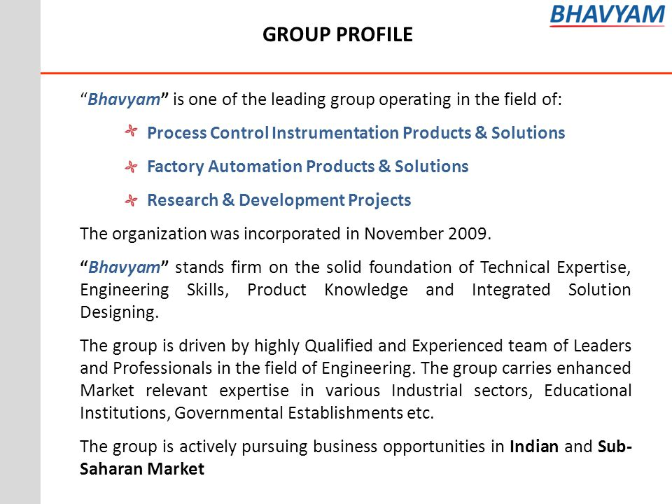 Bhavyam is one of the leading group operating in the field of: Process Control Instrumentation Products & Solutions Factory Automation Products & Solutions Research & Development Projects The organization was incorporated in November 2009.