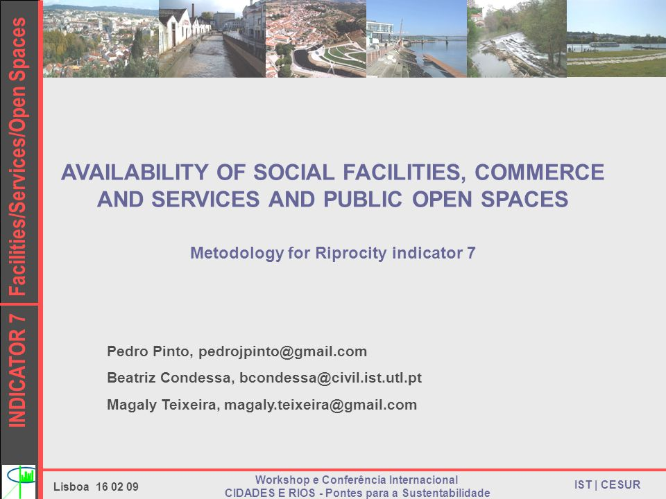 INDICATOR 7 Facilities/Services/Open Spaces IST | CESUR Lisboa 16 02 09 Workshop e Conferência Internacional CIDADES E RIOS - Pontes para a Sustentabilidade AVAILABILITY OF SOCIAL FACILITIES, COMMERCE AND SERVICES AND PUBLIC OPEN SPACES Metodology for Riprocity indicator 7 Pedro Pinto, pedrojpinto@gmail.com Beatriz Condessa, bcondessa@civil.ist.utl.pt Magaly Teixeira, magaly.teixeira@gmail.com
