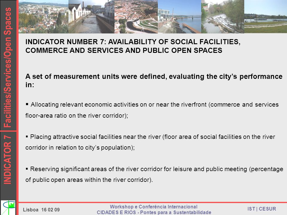INDICATOR 7 Facilities/Services/Open Spaces IST | CESUR Lisboa Workshop e Conferência Internacional CIDADES E RIOS - Pontes para a Sustentabilidade INDICATOR NUMBER 7: AVAILABILITY OF SOCIAL FACILITIES, COMMERCE AND SERVICES AND PUBLIC OPEN SPACES A set of measurement units were defined, evaluating the citys performance in: Allocating relevant economic activities on or near the riverfront (commerce and services floor-area ratio on the river corridor); Placing attractive social facilities near the river (floor area of social facilities on the river corridor in relation to citys population); Reserving significant areas of the river corridor for leisure and public meeting (percentage of public open areas within the river corridor).